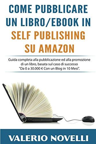 Come Pubblicare un Libro eBook in Self Publishing su Amazon: Guida completa alla pubblicazione ed alla promozione di un libro basata sul caso di successo Da Zero a 30000 Euro Con un Blog in 10 Mesi.