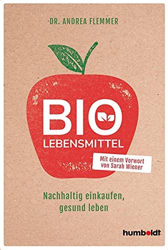 Bio-Lebensmittel: Nachhaltig einkaufen, gesund leben. Mit einem Vorwort von Sarah Wiener