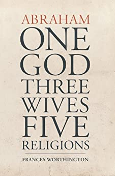 Abraham: One God, Three Wives, Five Religions by [Frances Worthington]