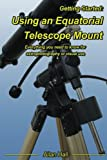 Getting Started: Using an Equatorial Telescope Mount: Everything you need to know for...