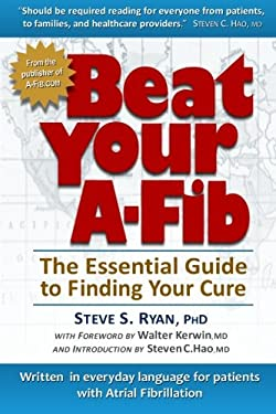 Beat Your A-Fib: The Essential Guide to Finding Your Cure: Written in everyday language for patients with Atrial Fibrillation