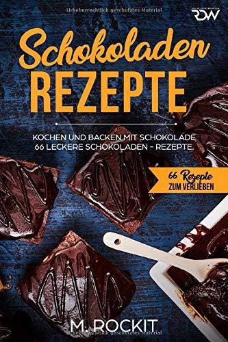 Schokoladen - Rezepte: 66 Leckere Schokoladen - Rezepte, kochen und backen mit Schokolade. (66 Rezepte zum Verlieben, Band 36)