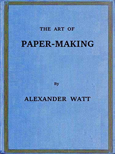 """The Abridged Version of """"The Art of Paper-Making"""": A Practical Handbook of the Manufacture of Paper from Rags, Esparto, Straw, and Other Fibrous Materials, ... of Pulp from Wood (English Edition)"""