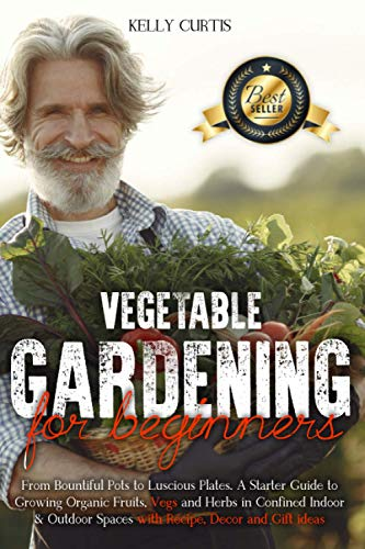 Vegetable Gardening for Beginners: From Bountiful Pots to Luscious Plates. A Starter Guide to Growing Organic Fruits, Vegs and Herbs in Confined ... Spaces with Recipe, Decor and Gift Ideas