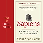 Sapiens     A Brief History of Humankind              Written by:                                                                                                                                 Yuval Harari                               Narrated by:                                                                                                                                 Derek Perkins                      Length: 15 hrs and 18 mins     2,606 ratings     Overall 4.8