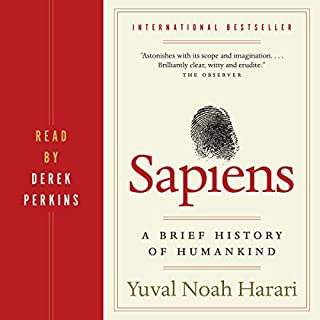 Sapiens     A Brief History of Humankind              Written by:                                                                                                                                 Yuval Harari                               Narrated by:                                                                                                                                 Derek Perkins                      Length: 15 hrs and 18 mins     2,639 ratings     Overall 4.8