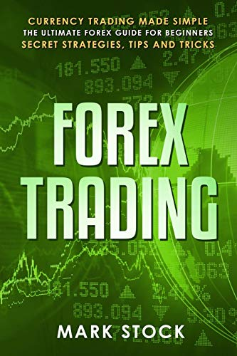 Forex Trading: Currency trading made simple, the ultimate FOREX guide for beginners, secret strategies, tips and tricks
