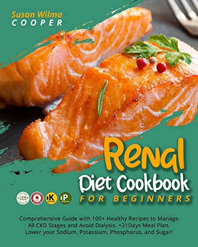 Renal Diet Cookbook for Beginners: Comprehensive Guide with 100+ Healthy Recipes to Manage All CKD Stages and Avoid Dialysis. +21Days Meal Plan. Lower your Sodium, Potassium, Phosphorus, and Sugar!