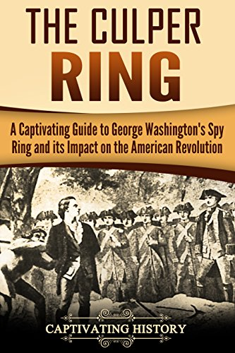 The Culper Ring: A Captivating Guide to George Washington's Spy Ring and its Impact on the American Revolution (Captivating History)