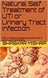 Natural Self Treatment of UTI or Urinary Tract Infection: With a tried and tested secret formula to avoid use of antibiotics