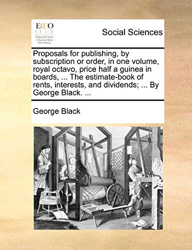 Proposals for publishing, by subscription or order, in one volume, royal octavo, price half a guinea in boards, ... The estimate-book of rents, interests, and dividends; ... By George Black. ...