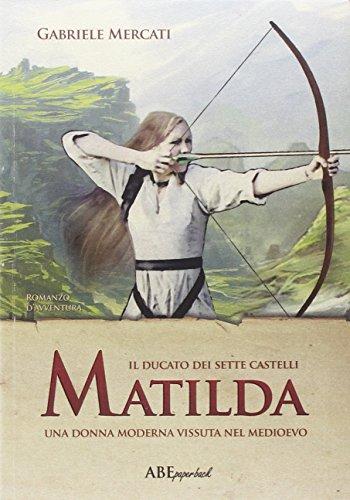 Matilda. Una donna moderna vissuta nel medioevo. Il Ducato dei sette castelli