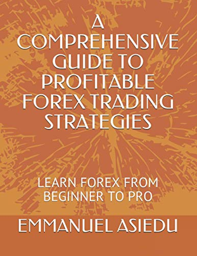 A COMPREHENSIVE GUIDE TO PROFITABLE FOREX TRADING STRATEGIES, LEARN FOREX FROM BEGINNER TO PRO