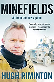 Minefields: A life in the news game - the bestselling memoir of Australia's legendary foreign correspondent by [Hugh Riminton]
