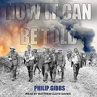 Now It Can Be Told                   Written by:                                                                                                                                 Philip Gibbs                               Narrated by:                                                                                                                                 Matthew Lloyd Davies                      Length: 19 hrs and 19 mins     2 ratings     Overall 5.0