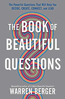 The Book of Beautiful Questions: The Powerful Questions That Will Help You Decide, Create, Connect, and Lead by [Warren Berger]