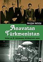 Anavatan Türkmenistan - Türkiye'nin Ilk Türkmenistan Büyükelcisinin Anilari