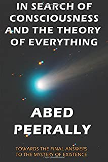 In Search Of Consciousness And The Theory Of Everything: Towards the final answers to the mystery of our existence: Volume...