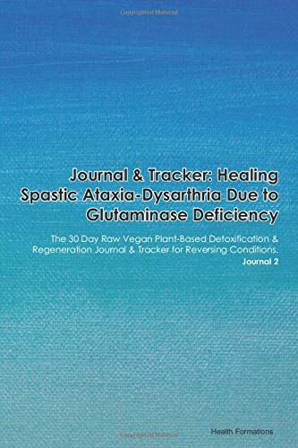 Journal & Tracker: Healing Spastic Ataxia-Dysarthria Due to Glutaminase Deficiency: The 30 Day Raw Vegan Plant-Based Detoxification & Regeneration Journal & Tracker for Reversing Conditions. Journal 2