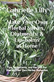 Make Your Own Herbal Salves, Ointments, & Lip-balms at Home: Tips, Ingredients, and Recipes For Making Your Own Herbal Remedies