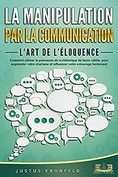 LA MANIPULATION PAR LA COMMUNICATION – L'art de l'éloquence: Comment utiliser la puissance de la rhétorique de façon ciblée, pour augmenter votre charisme et influencer votre entourage facilement par [Justus Kronfeld, Empire of Books]