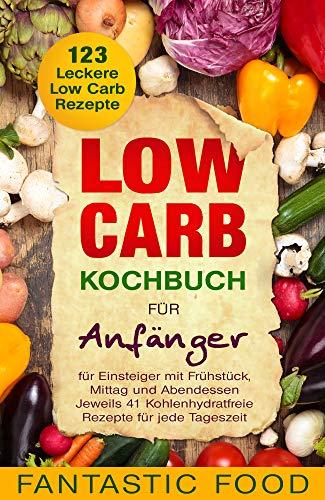 Low Carb Kochbuch für Anfänger 123 Leckere Low Carb Rezepte für Einsteiger mit Frühstück, Mittag und Abendessen: Jeweils 41 Kohlenhydratfreie Rezepte für jede Tageszeit