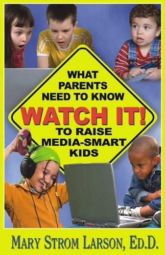 Watch It!: What Parents Need to Know to Raise Media-Smart Kids