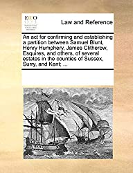 An act for confirming and establishing a partition between Samuel Blunt, Henry Humphery, James Clitherow, Esquires, and others, of several estates in the counties of Sussex, Surry, and Kent; ...