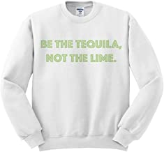 Be The Tequila, Not The Lime Sweatshirt Unisex