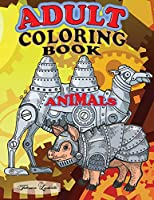 Adult Coloring Book Animals: Have fun coloring these 70 Robotic Animals, they are strange but relaxing animal figures and they fight stress Paperback
