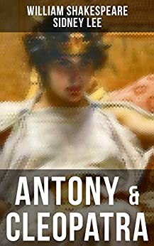 ANTONY & CLEOPATRA: Including The Classic Biography: The Life of William Shakespeare by [William Shakespeare, Sidney Lee]