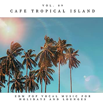 Cafe Tropical Island - EDM Pop Vocal Music For Holidays And Lounges, Vol.09