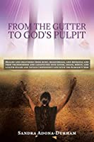 From the Gutter to God's Pulpit: Healed and delivered from hurt, heartbreak, and betrayal and then transformed and catapulted into favor, grace, mercy, and a faith-filled and totally dependent life with the Almighty God