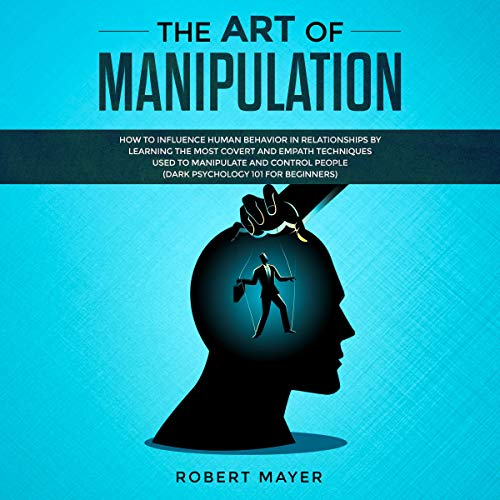 The Art of Manipulation: How to Influence Human Behavior in Relationships by Learning the Most Covert and Empath Techniques Used to Manipulate and Control People cover art