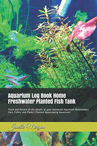 Aquarium Log Book Home Freshwater Planted Fish Tank: Track and Record all the details of your wonderful Aquarium Maintenance Care, Fishes, and Plants (Planted Aquascaping Aquarium)