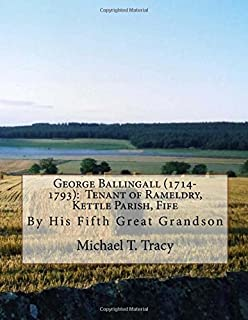 George Ballingall (1714-1793): Tenant of Rameldry, Kettle Parish, Fife: By His Fifth Great Grandson