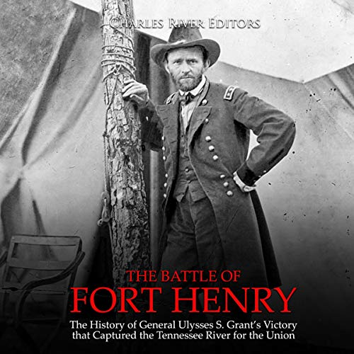 The Battle of Fort Henry: The History of General Ulysses S. Grant's Victory that Captured the Tennessee River for the Union audiobook cover art