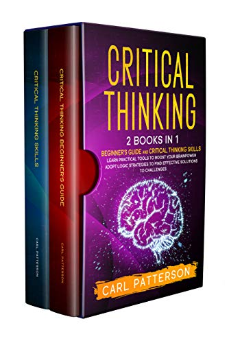 Critical Thinking: 2 Books in 1. Beginner's guide and Critical Thinking Skills. Learn Practical...