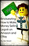 Brickvesting: How to Make Money Selling Lego® on Amazon and EBay: A Step-By-Step Guide to Make Your Child's (or Your) Lego® Hobby Self-Supporting