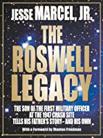 The Roswell Legacy: The Son of the First Military Officer at the 1947 Crash Site Tells His Father's Story - and His Own