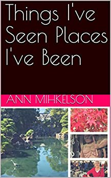 [Ann Mihkelson]のThings I've Seen Places I've Been (English Edition)