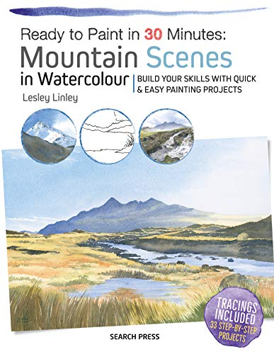 Ready to Paint in 30 Minutes: Mountain Scenes in Watercolour: Build Your Skills With Quick & Easy Painting Projects