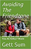 Escaping the Friendzone: How to Get the Women You REALLY Want