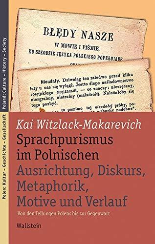 Sprachpurismus im Polnischen. Ausrichtung, Diskurs, Metaphorik, Motive und Verlauf: Von den Teilungen Polens bis zur...