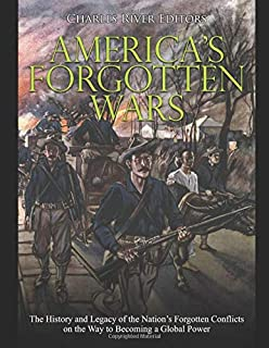 America's Forgotten Wars: The History and Legacy of the Nation's Forgotten Conflicts on the Way to Becoming a Global Power