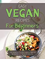 Easy Vegan Recipes for Beginners: 120+ Simple and Delicious Recipes to Help You Be Healthier and Feel Better Every Day