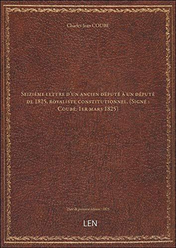 Seizième lettre d'un ancien député àundéputé de1825,royaliste constitutionnel. (Signé: Coubé.1