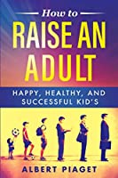 How to Raise an Adult: Happy, Healthy, and Successful Kid's