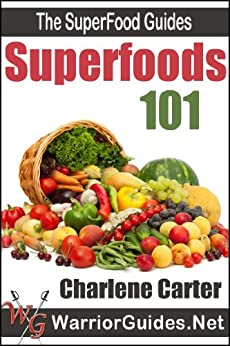 Superfoods 101 : Top Superfoods List: Clean-Eating To Beat Diabetes, Heart Disease & Cancer (The Superfood Guides) by [Charlene Carter]