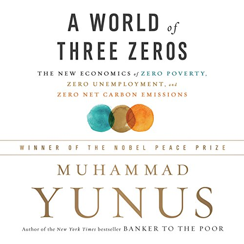 A World of Three Zeros     The New Economics of Zero Poverty, Zero Unemployment, and Zero Net Carbon Emissions              Written by:                                                                                                                                 Muhammad Yunus                               Narrated by:                                                                                                                                 Dan Woren                      Length: 8 hrs and 50 mins     1 rating     Overall 5.0